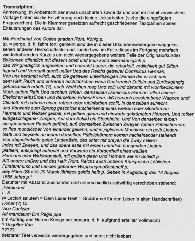 Transkription: Anmerkung: In Anbetracht der etwas unscharfen sowie da und dort im Detail verwischten Vorlage hinterließ die Entzifferung noch kleine Unklarheiten (siehe die eingefügten Fragezeichen). Die in Klammer gesetzten aufrecht geschriebenen Textpartien stellen Erläuterungen des Autors dar. Wir Ferdinand Von Gottes gnaden Röm: König p. (p. = perge, d. h. fahre fort; gemeint sind die in dieser Urkundenwiedergabe weggelas- senen anderen Herrschaftstitel und -lande bzw. im Falle dieses im Fortgang mehrfach wiederkehrenden Kürzels um nicht wiedergegebene weitere Teile der Originalurkunde) Bekennen öffentlich mit diesem brieff und thun kund allermänniglich p. das Wir gnadiglich angesehen und betracht haben, die erbarkeit, redlichkeit gut Sitten tugend Und Vernunft damit unßer Und des Reichs getreüer Dominicus Herman, Von uns berümbt wirdt, auch die getreüen ünterthänigen Dienste die er sich uns dem Heil: Reich und unßerem hochlöblichen Haus Oesterreich Zeithin und Zurückgängig gehorsamlich erböth (?), auch Wohl thun mag Und soll; Und darumb mit wohlbedachtem Muth, gutem Rath Und rechtem Wißen, demselben Dominicus Herman, allen seinen Ehelichen leibsErben und derselben ErbensErben, diß hernach beschriebene Wappen undt Cleinoth mit nahmen einen rothen oder rubinfarben schilt, in demselben aufrecht und Vorwerts zum Sprung geschickt erscheinendt eines weißen oder silberfarben Hermann und Widder gestalt, mit gelben glaun und einwarts gekrümbten Hörnern, Und rother außgeschlagener Zungen, Auf dem Schild ein Stechhelm, Und Von denselben farben ein gebundener Pausch gefüret, auß demselben Zwischen Zweyen rothen Püffelshörnern, so ihre mundlöcher Von einander gekehrt, und in jeglichem Mundloch ein gelb Linden- blättl und beyseits an iedem derselben Püffelshörnern komen nacheinander stehendt Vier abgestimblete gelbe Lindenäste, das unter mit dreyen die Zwey mitlern indes mit Zweyen, und das obere ästle mit einem unterlich hangenden Linden- plättlein, entspringt aufrecht und 