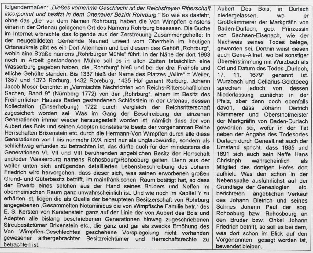GENEALOGISCHE ÜBERSICHT I: Das Nürnberger Brüderpaar JOHANN FRIEDRICH und JOHANN DIETRICH VON WIMPFFEN, GENANNT HERMANN, (Generation IX bzw. 8) Zusammenschau nach F. W. Spör (ca. 1750/60) sowie G. E. Waldau (1787) und Sporhan-Krempel (1984) - dazu korrigierend-vergleichend mit Aubert Des Bois (1770/78), Cellarius-Goldtbeeg (1853) und von Wurzbach (1888) - Siehe im Stammbaum Stör bei Nr. 8a, in der I. Stammtafel von Wurzbach bei Generation IX links der Mitte Siehe im Stammbaum Stör bei Nr. 8j, in der I. Stammtafel von Wurzbach bei Generation IX rechts der Mitte JOHANN (HANS) FRIEDRICH VON WIMPFFEN, GENANNT HERMAN(N) JOHANN (HANS) DIETRICH VON WIMPFFEN, GENANNT HERMAN(N) Geboren laut Sporhan-Krempel 1615 und getauft am 12. September 1615, jedoch laut Aubert Des Bois, Cellarius-Goldtbeeg und Wurzbach falscherweise schon 1581, womit dieser der vorhergehenden Generation zugewiesen ist. Laut den beiden Letzgenannten soll dessen Geburtsort (unrichtigerweise) Hirschbach (in der Oberpfalz, wichtiger Ort eines sog. Hammerwerkes zur Bearbeitung insbes. des aus Böhmen eingeführten Kupfers gewesen sein, den dieser allerdings, um das vorwegzunehmen,1664/66 erworben hat. Geboren laut Sporhan-Krempel 1616 und so um ein Jahr jünger als der Bruder Johann Friedrich, jedoch lt. Cellarius-Goldtbeeg u. Wurzbach falscherweise bereits 1583, was diesen genau wie den Bruder um eine ganze Generation älter sein lässt. Über den Geburtsort findet sich nichts vermerkt. Gestorben nachweislich in Gefängnishaft in Nürnberg in der Nacht des 13. Dezember 1668, laut Cellarius-Goldtbeeg und Wurzbach am 13. November 1668 (angegebener Monat demnach falsch) Todesdatum und -ort nirgendwo, aufgeführt, außer bei Geneall.net, wo (durchaus passend) angegeben ist: Durlach, 17. 11. 1679 Heiraten: 03. 11. 1645: 1) SUSANNA CATH. FÜRLEGERIN 04. 06. 1660: 2) SUSANNA KREßIN (KRESSIN) oder laut Wurzbach und Cellarius-Goldtbeeg SUSANNA KREß VON KRESSENSTEIN; laut Letztgenanntem geboren am 16. August 1622, gestorben am 5