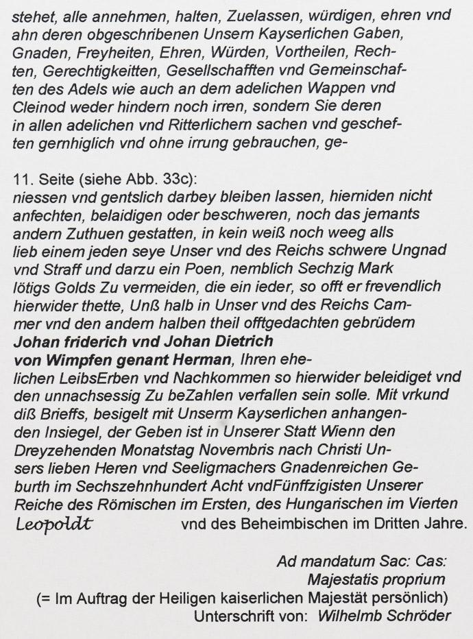 """Transkription: Anmerkungen: Die in Klammern stehenden Partien in Aufrechtschrift stellen Erläuterungen des Autors dar. Infolge eingeschränkter Druckqualität der Vorlage sind da und dort gewisse Teile des Wortgutes nicht zweifelsfreri entzifferbar, insbesondere Satz- und Trennungszeichen, sofern diese sich überhaupt eingebracht finden, sind vielfach nicht ausmachbar. Da und dort haben jedoch die Rudiment-Texte der deutschen wie auch der französischen Transkription Hilfestellung geleistet, obgleich diese im Detail nicht immer der Urvorlage genau entsprechen. Um die Lesbarkeit und Sinnaufnahme zu erleichtern, wurden hier Worttrennung und Kommasetzung nach heutiger Regelsetzung, unabhängig davon, wie diese sich in der (diesbezüglich nur unzureichend ablesbaren) Originalfassung darbieten, eingebracht. Der im Original häufig zu findende Doppelpunkt stellt in der Regel eine Wortabkürzung, manchmal aber auch die Auslassung einer Endsilbe vor einer nachher auftretenden Endsilbenwiederholung dar. """"Z"""" erscheint kaum je einmal klein geschrieben als """"z"""" und ist hier grundsätzlich in der vorgegebenen Weise wiedergegeben. 1. Seite: Wir Leopoldt von Gottes gnaden Erwöl- ter Römischer Kaißer, Zu Allen Zeit- ten Mehrer des Reichs in Germa- nien, Zu Hungarn, Böheimb, Dalma- tien, Croatien vnd Sclavonien, König, ErtzHertzog Zu Österrreich, Hertzog Zue Burgund, Zu Braband, Zu Steyer, Zu Kärn- den, Zu Cnein, Zu Lutzenburg, Zu Würt- temberg, Ober: vnd NiederSchlesien, Fürst Zu Schwaben, Marggrave des Hey: Rö- mischen Reichs, Zu Burgaw, Zu Mähren, Ober: vnd Nieder Laußnitz, gefürste: Gra- ve Zu Nablburg, Zu Tyrol, Zu Pfierd, Zu Ky- Burg vnd Zu Görtz, Landgrave in Elsas, Herr auff der Windischen Marckh, Zu Por- tenaw vnd Zu Salins etc. 2. Seite: Bekhennen für Unß vnd Unßere Nachkomen am Reich vnd andern Unsern Erblichen Königreichen, Fürsten- thumben vnd Landen öffentlich mit diesem Brieff, vnd thuen Kundt allermenniglich: Wiewohl Wir auß Römischer Kayserlicher Höhe vnd Würdigkeitt, darein """