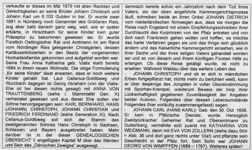 GENEALOGISCHE ÜBERSICHT II: Die drei der vier den Vater überlebten SÖHNE DES JOHANN FRIEDRICH HERMANN VON WIMPFFEN sowie - so weit ermittelbar - die NAMEN VON DEREN KINDERN 1. GEORG ABRAHAM VON WIMPFFEN (siehe im Stammbaum Stör unter 9a, in der I. Stammtafel von Wurzbach unter X auf Platz 2 der Kinderreihe), geboren und getauft laut Sporhan-Krempel 1648 in Nürnberg. ----- Demgegenüber, dass Stör den Wappenschild für eine evtl. Ehefrau des Stammhalters GEORG ABRAHAM (9a) - wie auch die von dessen zwei jüngeren Brüdern HANß CHRISTOFF und HANß CARL - leer lässt, wissen wir von Waldau, dass dieser ANNA KATHARINA VIATIS, Tochter von ANNA MARIA GEB. GUTTHÄTERIN UND BARTHOLOMÄUS VIATIS (dem Jüngeren) geheiratet hat. Somit wurde im Stammbaum Stör (siehe Abb. 36) in den vorgenannten leeren Schild deren Name eingetragen. Bei deren Vater handelte es sich um den Sohn aus der 1569 geschlossenen ersten Ehe des BARTHOLOMÄUS VIATIS DES ÄLTEREN (1538 – 1624) mit ANNA SCHEFFER(IN), der reichen Witwe eines Nürnberger Gewandschneiders und Mutter von 8 Kindern. Dieser war in Venedig als Sohn eines einfachen Krämers geboren und mit 12 Jahren vom Federmacher Hans Wollandt als Lehrling mit nach Nürnberg genommen und nach 7-jähriger dortiger Lehre von diesem nach Lyon geschickt worden. Dort hatte dieser Kontakte mit den Nürnberger Handelshäusern Tucher und Imhoff geknüpft und dann durch seine Heirat mit der Schefferin das Nürnberger Bürgerrecht erlangt. Nach Gründung einer eigenen Handelsgesellschaft mit den Nürnbergern Georg Forst und Melchior Lang im Jahr 1570 und Berufung in das Genanntenkollegium 1576 war er als Handelsherr und Großunternehmer (Fernkaufmann) für Leinen, Gewürze, Montan- und Metallwaren rasch zu hohem Reichtum gelangt, so dass er 1589 den Herrensitz Schoppershof hatte kaufen und zu einem der charakteristischsten solchen in Nürnberg hatte ausbauen können. Seine Tochter aus der zweiten Ehe ANNA hatte 1590 seinen patrizischen Geschäftspartner MARTIN PELLER geheiratet, der m