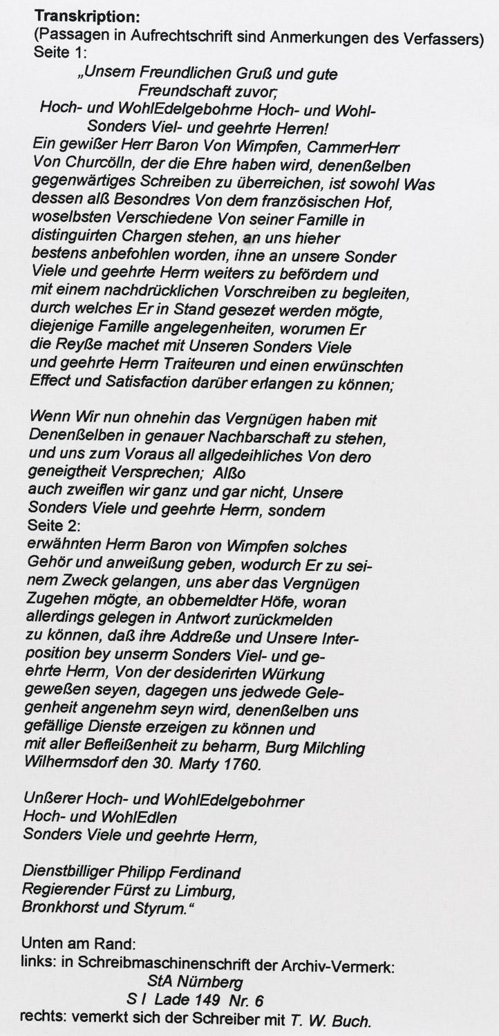 """Transkription: (Passagen in Aufrechtschrift sind Anmerkungen des Verfassers) Seite 1: """"Unsern Freundlichen Gruß und gute Freundschaft zuvor; Hoch- und WohlEdelgebohrne Hoch- und Wohl- Sonders Viel- und geehrte Herren! Ein gewißer Herr Baron Von Wimpfen, CammerHerr Von Churcölln, der die Ehre haben wird, denenßelben gegenwärtiges Schreiben zu überreichen, ist sowohl Was dessen alß Besondres Von dem französischen Hof, woselbsten Verschiedene Von seiner Famille in distinguirten Chargen stehen, an uns hieher bestens anbefohlen worden, ihne an unsere Sonder Viele und geehrte Herrn weiters zu befördern und mit einem nachdrücklichen Vorschreiben zu begleiten, durch welches Er in Stand gesezet werden mögte, diejenige Famille angelegenheiten, worumen Er die Reyße machet mit Unseren Sonders Viele und geehrte Herrn Traiteuren und einen erwünschten Effect und Satisfaction darüber erlangen zu können; Wenn Wir nun ohnehin das Vergnügen haben mit Denenßelben in genauer Nachbarschaft zu stehen, und uns zum Voraus all allgedeihliches Von dero geneigtheit Versprechen; Alßo auch zweiflen wir ganz und gar nicht, Unsere Sonders Viele und geehrte Herrn, sondern Seite 2: erwähnten Herrn Baron von Wimpfen solches Gehör und anweißung geben, wodurch Er zu sei- nem Zweck gelangen, uns aber das Vergnügen Zugehen mögte, an obbemeldter Höfe, woran allerdings gelegen in Antwort zurückmelden zu können, daß ihre Addreße und Unsere Inter- position bey unserm Sonders Viel- und ge- ehrte Herrn, Von der desiderirten Würkung geweßen seyen, dagegen uns jedwede Gele- genheit angenehm seyn wird, denenßelben uns gefällige Dienste erzeigen zu können und mit aller Befleißenheit zu beharrn, Burg Milchling Wilhermsdorf den 30. Marty 1760. Unßerer Hoch- und WohlEdelgebohrner Hoch- und WohlEdlen Sonders Viele und geehrte Herrn, Dienstbilliger Philipp Ferdinand Regierender Fürst zu Limburg, Bronkhorst und Styrum."""" Unten am Rand: links: in Schreibmaschinenschrift der Archiv-Vermerk: StA Nürnberg S I Lade 149 Nr. 6 """