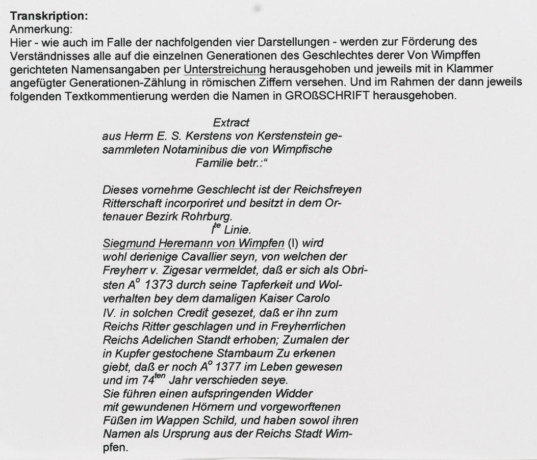 """Transkription: Anmerkung: Hier - wie auch im Falle der nachfolgenden vier Darstellungen - werden zur Förderung des Verständnisses alle auf die einzelnen Generationen des Geschlechtes derer Von Wimpffen gerichteten Namensangaben per Unterstreichung herausgehoben und jeweils mit in Klammer angefügter Generationen-Zählung in römischen Ziffern versehen. Und im Rahmen der dann jeweils folgenden Textkommentierung werden die Namen in GROßSCHRIFT herausgehoben. Extract aus Herrn E. S. Kerstens von Kerstenstein ge- sammleten Notaminibus die von Wimpfische Familie betr.:"""" Dieses vornehme Geschlecht ist der Reichsfreyen Ritterschaft incorporiret und besitzt in dem Or- tenauer Bezirk Rohrburg. Ite Linie. Siegmund Heremann von Wimpfen (I) wird wohl derienige Cavallier seyn, von welchen der Freyherr v. Zigesar vermeldet, daß er sich als Obri- sten Ao 1373 durch seine Tapferkeit und Wol- verhalten bey dem damaligen Kaiser Carolo IV. in solchen Credit gesezet, daß er ihn zum Reichs Ritter geschlagen und in Freyherrlichen Reichs Adelichen Standt erhoben; Zumalen der in Kupfer gestochene Stambaum Zu erkenen giebt, daß er noch Ao 1377 im Leben gewesen und im 74ten Jahr verschieden seye. Sie führen einen aufspringenden Widder mit gewundenen Hörnern und vorgeworftenen Füßen im Wappen Schild, und haben sowol ihren Namen als Ursprung aus der Reichs Stadt Wim- pfen."""