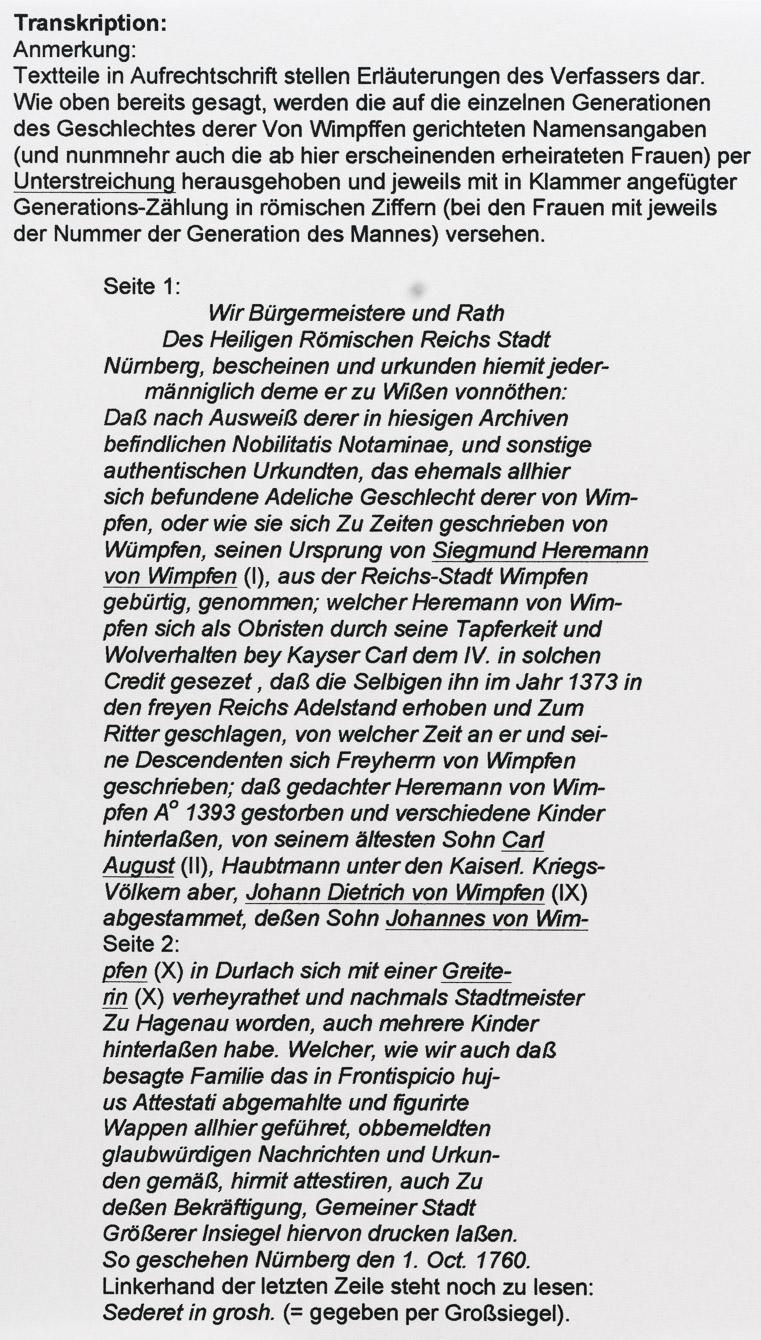 Transkription: Anmerkung: Textteile in Aufrechtschrift stellen Erläuterungen des Verfassers dar. Wie oben bereits gesagt, werden die auf die einzelnen Generationen des Geschlechtes derer Von Wimpffen gerichteten Namensangaben (und nunmnehr auch die ab hier erscheinenden erheirateten Frauen) per Unterstreichung herausgehoben und jeweils mit in Klammer angefügter Generations-Zählung in römischen Ziffern (bei den Frauen mit jeweils der Nummer der Generation des Mannes) versehen. Seite 1: Wir Bürgermeistere und Rath Des Heiligen Römischen Reichs Stadt Nürnberg, bescheinen und urkunden hiemit jeder- männiglich deme er zu Wißen vonnöthen: Daß nach Ausweiß derer in hiesigen Archiven befindlichen Nobilitatis Notaminae, und sonstige authentischen Urkundten, das ehemals allhier sich befundene Adeliche Geschlecht derer von Wim- pfen, oder wie sie sich Zu Zeiten geschrieben von Wümpfen, seinen Ursprung von Siegmund Heremann von Wimpfen (I), aus der Reichs-Stadt Wimpfen gebürtig, genommen; welcher Heremann von Wim- pfen sich als Obristen durch seine Tapferkeit und Wolverhalten bey Kayser Carl dem IV. in solchen Credit gesezet , daß die Selbigen ihn im Jahr 1373 in den freyen Reichs Adelstand erhoben und Zum Ritter geschlagen, von welcher Zeit an er und sei- ne Descendenten sich Freyherrn von Wimpfen geschrieben; daß gedachter Heremann von Wim- pfen Ao 1393 gestorben und verschiedene Kinder hinterlaßen, von seinern ältesten Sohn Carl August (II), Haubtmann unter den Kaiserl. Kriegs- Völkern aber, Johann Dietrich von Wimpfen (IX) abgestammet, deßen Sohn Johannes von Wim- Seite 2: pfen (X) in Durlach sich mit einer Greite- rin (X) verheyrathet und nachmals Stadtmeister Zu Hagenau worden, auch mehrere Kinder hinterlaßen habe. Welcher, wie wir auch daß besagte Familie das in Frontispicio huj- us Attestati abgemahlte und figurirte Wappen allhier geführet, obbemeldten glaubwürdigen Nachrichten und Urkun- den gemäß, hirmit attestiren, auch Zu deßen Bekräftigung, Gemeiner Stadt Größerer 