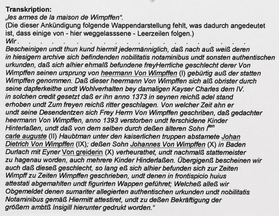 """Transkription: """"les armes de la maison de Wimpffen"""". (Die dieser Ankündigung folgende Wappendarstellung fehlt, was dadurch angedeutet ist, dass einige von - hier weggelasssene - Leerzeilen folgen.) Wir . . . . . . . . . . . . . . . . . . . . Bescheinigen undt thun kund hiermit jedermänniglich, daß nach auß weiß deren in hiesigern archive sich befindenden nobilitatis notaminibus undt sonsten authentischen urkunden, daß sich alhier ehmalß befundene freyHerrliche geschlecht derer Von Wimpffen seinen ursprung von heermann Von Wimpffen (I) gebürtig auß der statten Wimpffen genommen. Daß dieser heermann Von Wimpffen sich alß obrister durch seine dapferkeithe undt Wohlverhalten bey damaligen Kayser Charles dem IV. in solchen credit gesetzt daß er ihn anno 1373 in seynen reichß adel stand erhoben undt Zum freyen reichß ritter geschlagen. Von welcher Zeit ahn er undt seine Desendentzen sich Frey Herrn Von Wimpffen geschriben, daß gedachter heermann Von Wimpffen, anno 1393 verstorben undt ferschidene Kinder Hinterlaßen, undt daß von dem selben durch deßen älteren Sohn Iten carle auguste (II) Haubtman unter den kaiserlichen truppen abstamete Johan Dietrich Von Wimpffen (IX); deßen Sohn Johannes Von Wimpffen (X) in Baden Durlach mit Eyner Von greiderin (X) verheurathet, undt nachmalß stattemeister zu hagenau worden, auch mehrere Kinder Hinderlaßen. Übergigenß bescheinen wir auch daß dieseß geschlecht, so lang eß sich alhier befunden sich zur Zeiten Wimpff zu Zeiten Wimpffen geschrieben, undt denen in frontispicio huius attestati abgemahlten undt figurirten Wappen geführet; Welcheß alleß wir Obgemeldet denen sumariter allegierten authentischen urkunden undt nobilitatis Notaminibus gemäß Hiermitt attestiret, undt zu deßen Bekräftigung der größern ambtß Insigill hierunter gedrukt worden."""""""