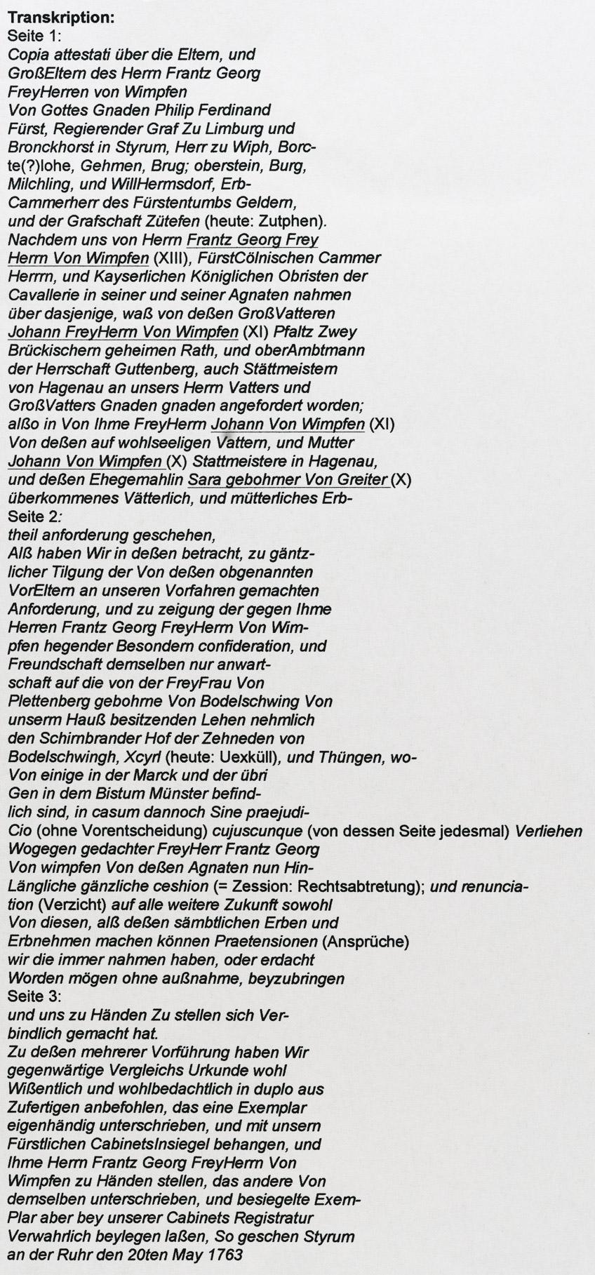 Transkription: Seite 1: Copia attestati über die Eltern, und GroßEltern des Herrn Frantz Georg FreyHerren von Wimpfen Von Gottes Gnaden Philip Ferdinand Fürst, Regierender Graf Zu Limburg und Bronckhorst in Styrum, Herr zu Wiph, Borc- te(?)lohe, Gehmen, Brug; oberstein, Burg, Milchling, und WillHermsdorf, Erb- Cammerherr des Fürstentumbs Geldern, und der Grafschaft Zütefen (heute: Zutphen). Nachdem uns von Herrn Frantz Georg Frey Herrn Von Wimpfen (XIII), FürstCölnischen Cammer Herrrn, und Kayserlichen Königlichen Obristen der Cavallerie in seiner und seiner Agnaten nahmen über dasjenige, waß von deßen GroßVatteren Johann FreyHerrn Von Wimpfen (XI) Pfaltz Zwey Brückischern geheimen Rath, und oberAmbtmann der Herrschaft Guttenberg, auch Stättmeistern von Hagenau an unsers Herrn Vatters und GroßVatters Gnaden gnaden angefordert worden; alßo in Von Ihme FreyHerrn Johann Von Wimpfen (XI) Von deßen auf wohlseeligen Vattern, und Mutter Johann Von Wimpfen (X) Stattmeistere in Hagenau, und deßen Ehegemahlin Sara gebohrner Von Greiter (X) überkommenes Vätterlich, und mütterliches Erb- Seite 2: theil anforderung geschehen, Alß haben Wir in deßen betracht, zu gäntz- licher Tilgung der Von deßen obgenannten VorEltern an unseren Vorfahren gemachten Anforderung, und zu zeigung der gegen Ihme Herren Frantz Georg FreyHerrn Von Wim- pfen hegender Besondern confideration, und Freundschaft demselben nur anwart- schaft auf die von der FreyFrau Von Plettenberg gebohrne Von Bodelschwing Von unserm Hauß besitzenden Lehen nehmlich den Schirnbrander Hof der Zehneden von Bodelschwingh, Xcyrl (heute: Uexküll), und Thüngen, wo- Von einige in der Marck und der übri Gen in dem Bistum Münster befind- lich sind, in casum dannoch Sine praejudi- Cio (ohne Vorentscheidung) cujuscunque (von dessen Seite jedesmal) Verliehen Wogegen gedachter FreyHerr Frantz Georg Von wimpfen Von deßen Agnaten nun Hin- Längliche gänzliche ceshion (= Zession: Rechtsabtretung); und renuncia- tion (Verzicht) auf alle weite